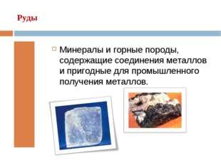 Руды Минералы и горные породы, содержащие соединения металлов и пригодные для