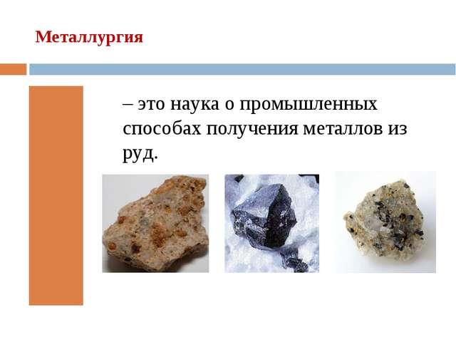 Металлургия – это наука о промышленных способах получения металлов из руд.
