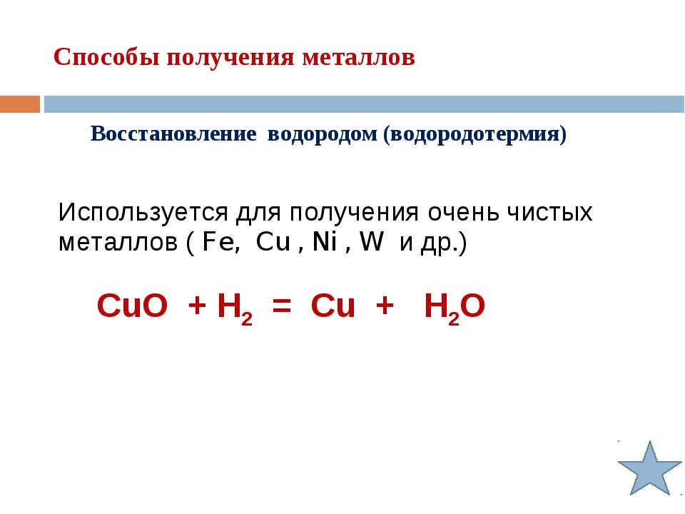 Способы получения металлов Восстановление водородом (водородотермия) Использу...