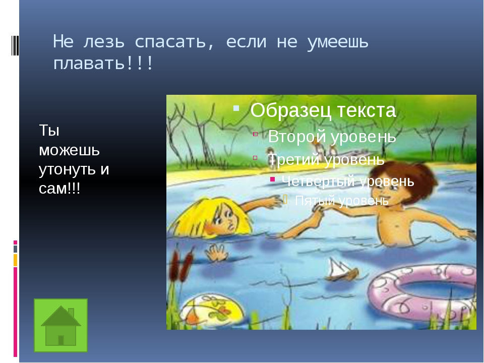Не лезь спасать, если не умеешь плавать!!! Ты можешь утонуть и сам!!!