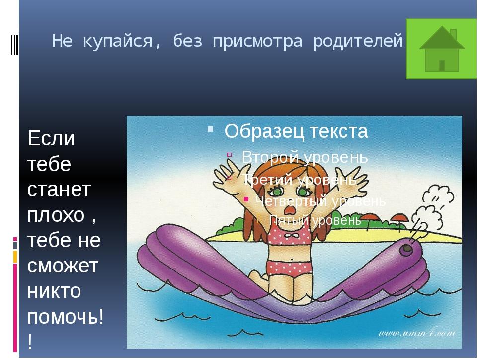 Не купайся, без присмотра родителей!!! Если тебе станет плохо , тебе не сможе...