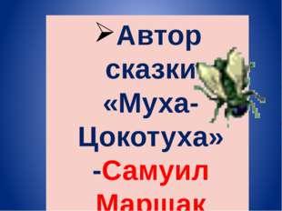 Автор сказки «Муха- Цокотуха» -Самуил Маршак