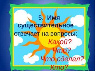5. Имя существительное отвечает на вопросы: Какой? Что? Что сделал? Кто?
