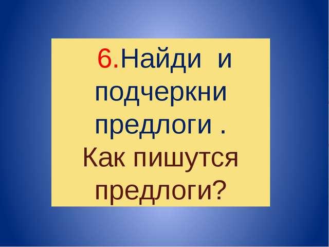 6.Найди и подчеркни предлоги . Как пишутся предлоги?