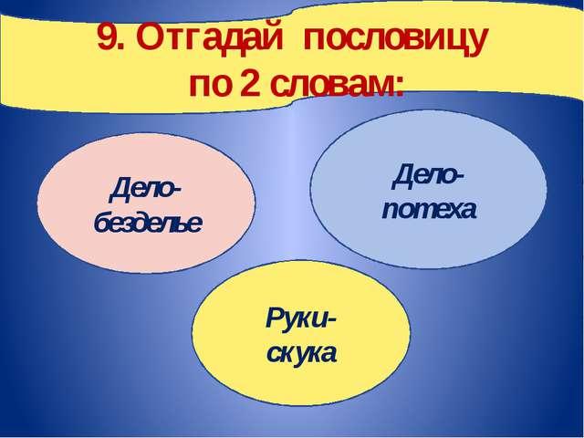 9. Отгадай пословицу по 2 словам: Дело- безделье Руки- скука Дело- потеха