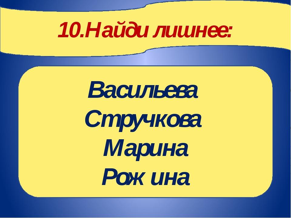 10.Найди лишнее: Васильева Стручкова Марина Рожина