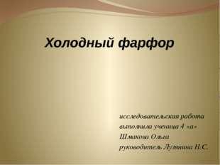 Холодный фарфор исследовательская работа выполнила ученица 4 «а» Шмакова Ольг