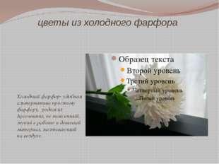 цветы из холодного фарфора Холодный фарфор- удобная альтернатива простому фар