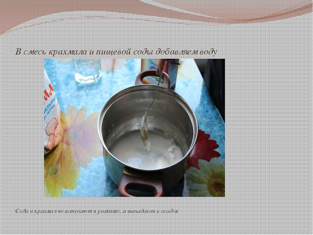 В смесь крахмала и пищевой соды добавляем воду Сода и крахмал не вступают в...