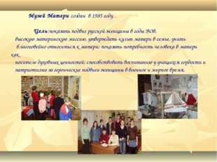 Музей Матери создан в 1985 году . Цель:показать подвиг русской женщины в год
