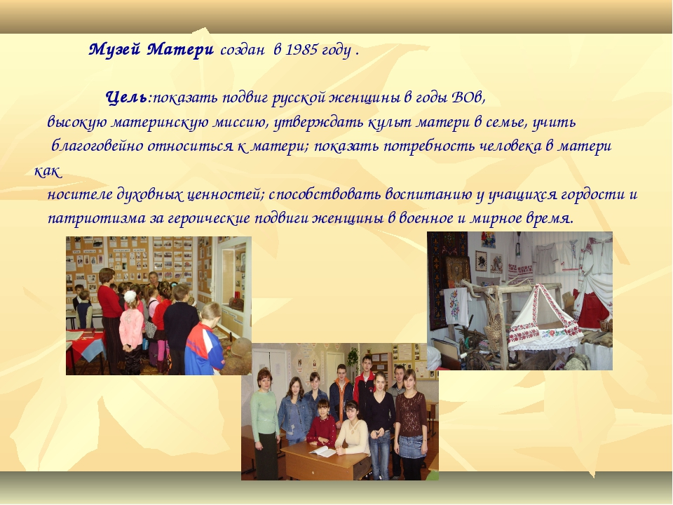 Музей Матери создан в 1985 году . Цель:показать подвиг русской женщины в год...