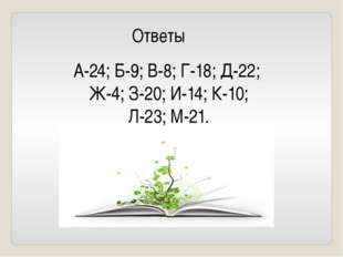 Ответы А-24; Б-9; В-8; Г-18; Д-22; Ж-4; З-20; И-14; К-10; Л-23; М-21.