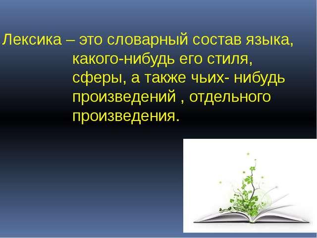 Лексика – это словарный состав языка, какого-нибудь его стиля, сферы, а также...