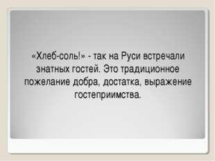 «Хлеб-соль!» - так на Руси встречали знатных гостей. Это традиционное пожелан