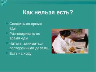 Как нельзя есть? Спешить во время еды Разговаривать во время еды Читать, зани
