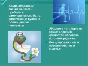 Быть здоровым - значит не иметь проблем с самочувствием, быть физически и дух