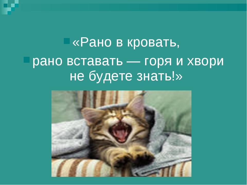 «Рано в кровать, рано вставать — горя и хвори не будете знать!»