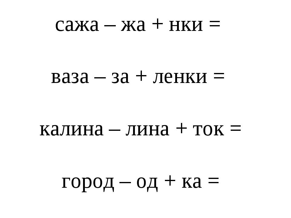 сажа – жа + нки = ваза – за + ленки = калина – лина + ток = город – од + ка =