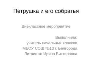 Петрушка и его собратья Внеклассное мероприятие Выполнила: учитель начальных