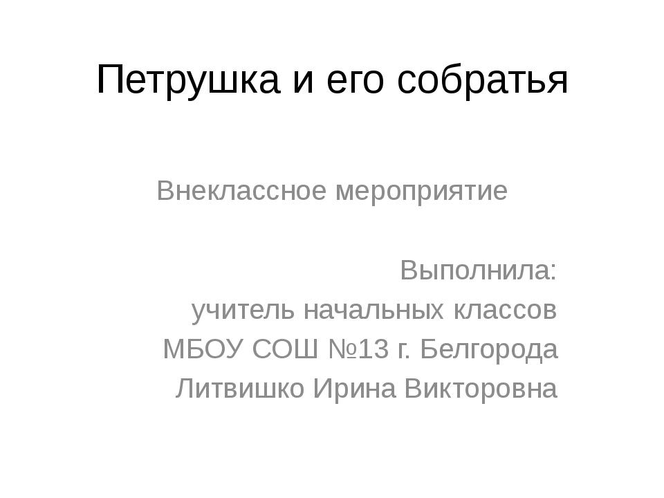 Петрушка и его собратья Внеклассное мероприятие Выполнила: учитель начальных...