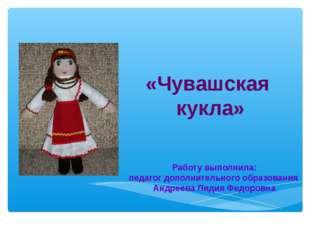 «Чувашская кукла» Работу выполнила: педагог дополнительного образования Андр