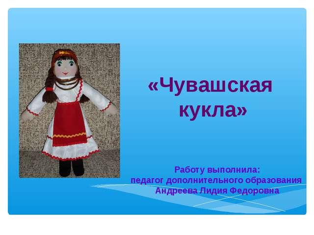 «Чувашская кукла» Работу выполнила: педагог дополнительного образования Андр...
