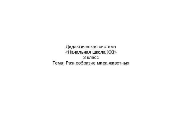 Дидактическая система «Начальная школа ХХI» 3 класс Тема: Разнообразие мира ж...