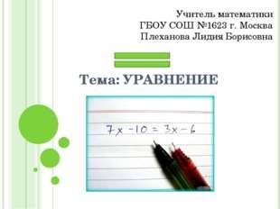 Тема: УРАВНЕНИЕ Учитель математики ГБОУ СОШ №1623 г. Москва Плеханова Лидия Б