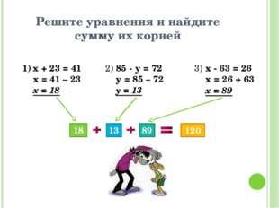 Решите уравнения и найдите сумму их корней х + 23 = 41 х = 41 – 23 х = 18 2)