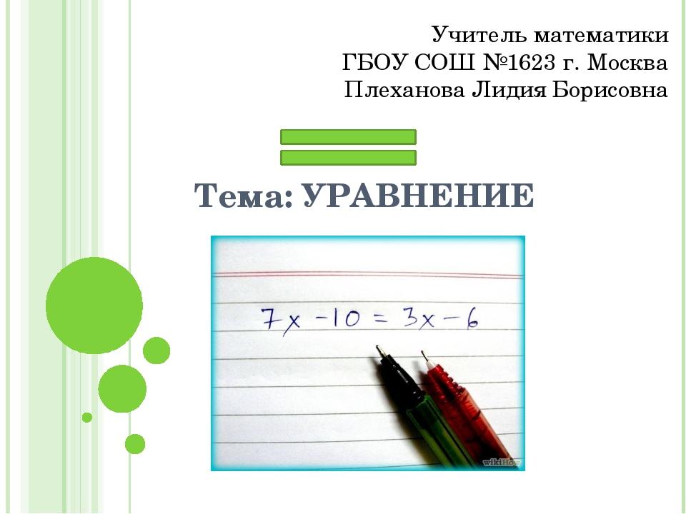 Тема: УРАВНЕНИЕ Учитель математики ГБОУ СОШ №1623 г. Москва Плеханова Лидия Б...