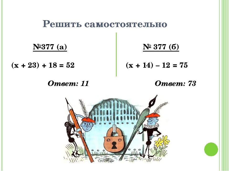 Решить самостоятельно №377 (а) (х + 23) + 18 = 52 Ответ: 11 № 377 (б) (х + 14...