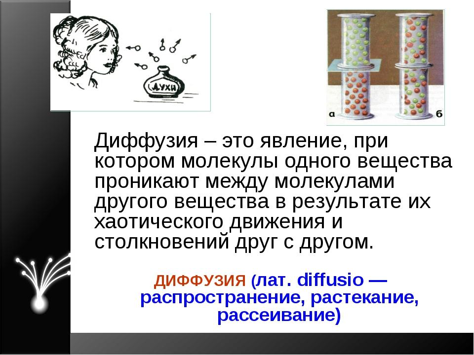 Диффузия – это явление, при котором молекулы одного вещества проникают между...
