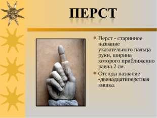 Перст - старинное название указательного пальца руки, ширина которого приближ