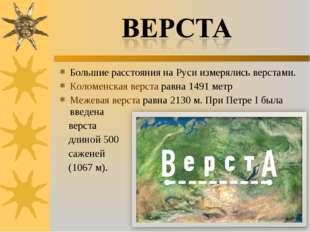 Большие расстояния на Руси измерялись верстами. Коломенская верста равна 1491