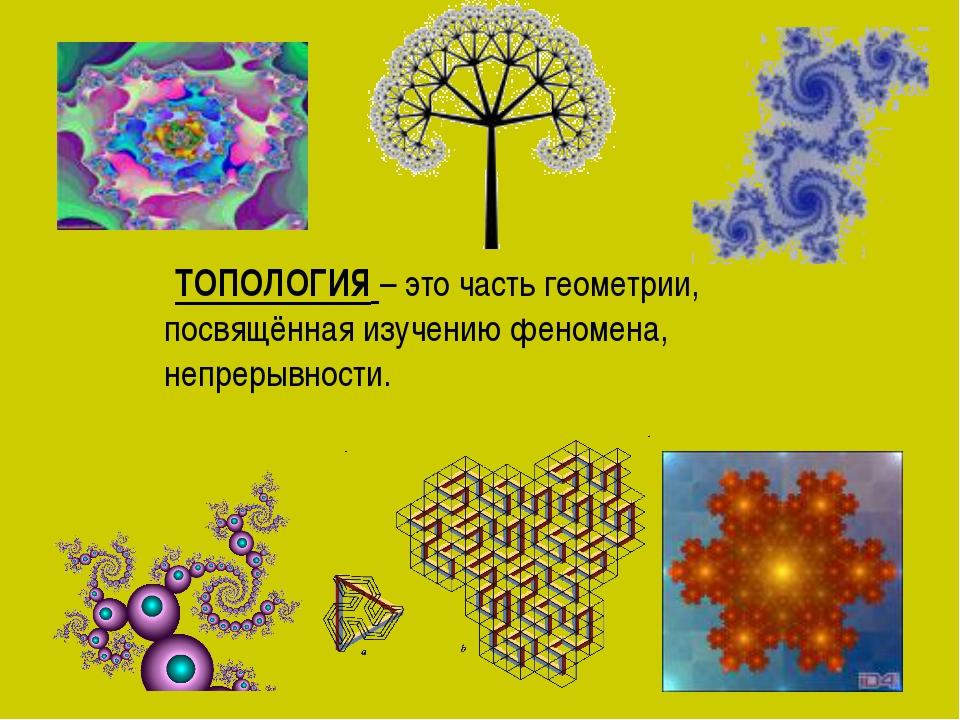 ТОПОЛОГИЯ – это часть геометрии, посвящённая изучению феномена, непрерывности.