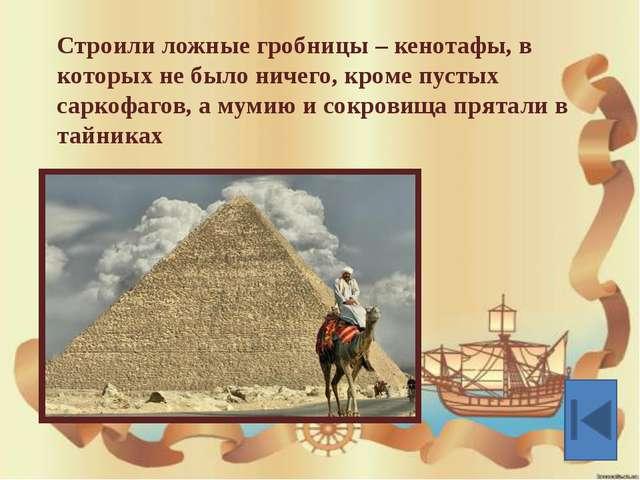 Строили ложные гробницы – кенотафы, в которых не было ничего, кроме пустых са...