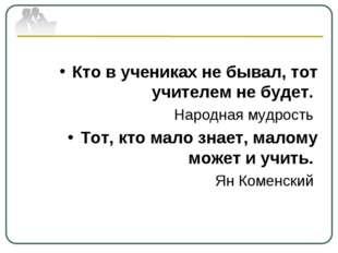 Кто в учениках не бывал, тот учителем не будет. Народная мудрость Тот, кто ма