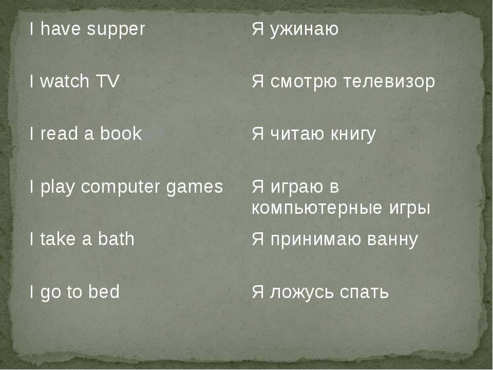I have supperЯ ужинаю I watch TVЯ смотрю телевизор I read a bookЯ читаю кн...