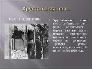 РАЗБИТЫЕ ВИТРИНЫ Хруста́льная ночь (Ночь разбитых витрин) (нем. Kristallnacht