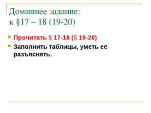 Домашнее задание: к §17 – 18 (19-20) Прочитать § 17-18 (§ 19-20) Заполнить та