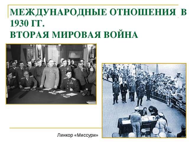 МЕЖДУНАРОДНЫЕ ОТНОШЕНИЯ В 1930 ГГ. ВТОРАЯ МИРОВАЯ ВОЙНА Линкор «Миссури»
