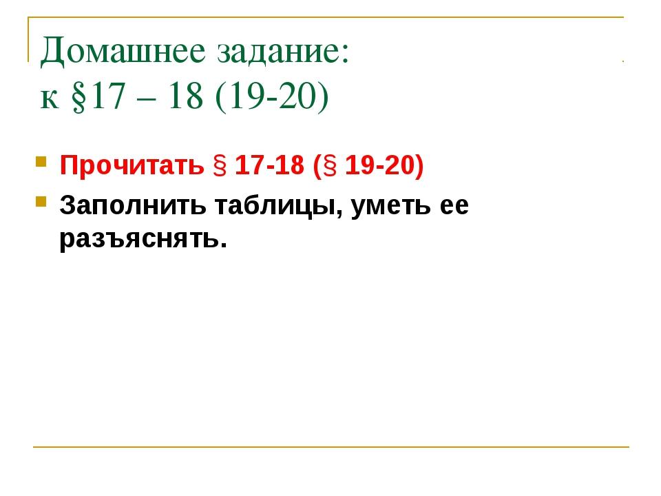 Домашнее задание: к §17 – 18 (19-20) Прочитать § 17-18 (§ 19-20) Заполнить та...