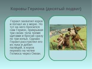 Коровы Гериона (десятый подвиг) Геракл захватил коров и погнал их к морю. Но