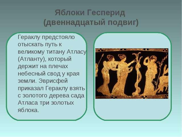 Яблоки Гесперид (двеннадцатый подвиг) Гераклу предстояло отыскать путь к вели...