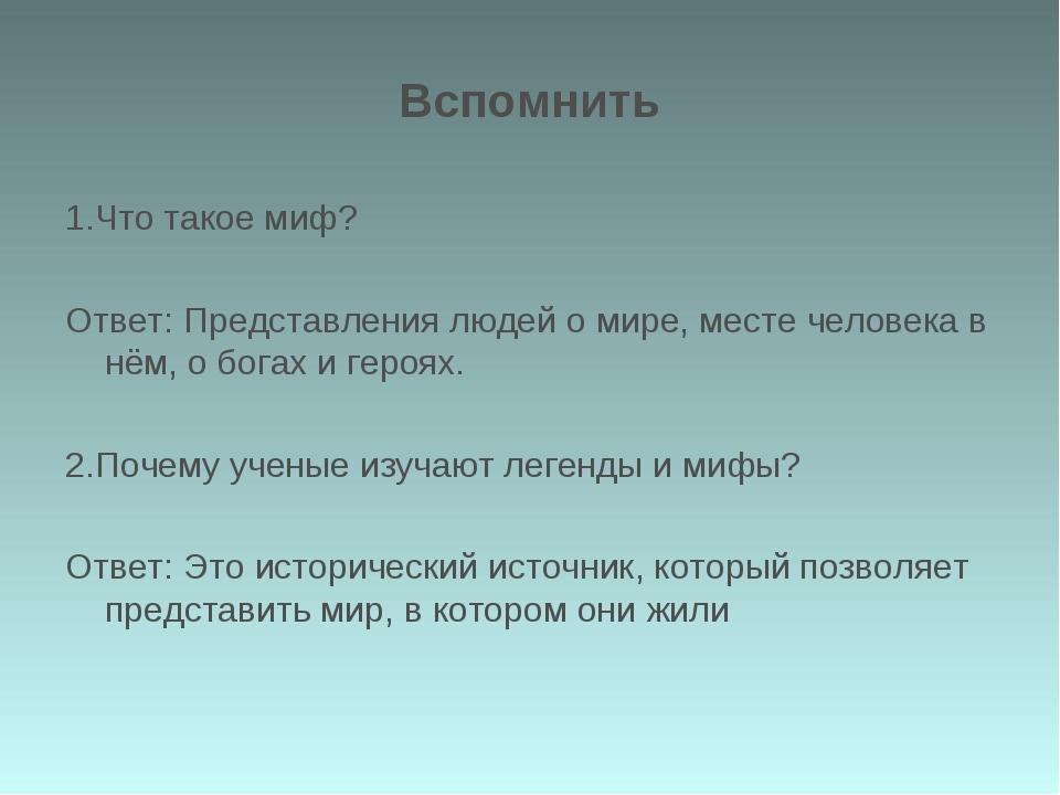 Вспомнить 1.Что такое миф? Ответ: Представления людей о мире, месте человека...