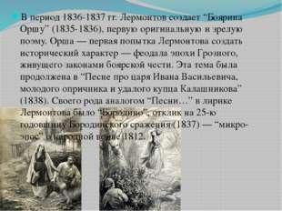 """В период 1836-1837 гг.Лермонтовсоздает """"Боярина Оршу"""" (1835-1836), первую о"""