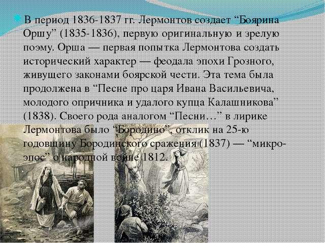"""В период 1836-1837 гг.Лермонтовсоздает """"Боярина Оршу"""" (1835-1836), первую о..."""