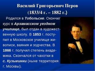 Василий Григорьевич Перов (1833/4 г. – 1882 г.) Родился в Тобольске. Окончил