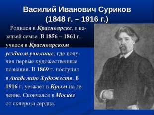 Василий Иванович Суриков (1848 г. – 1916 г.) Родился в Красноярске, в ка- зач