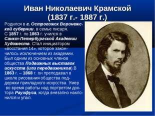 Иван Николаевич Крамской (1837 г.- 1887 г.) Родился в г. Острогожск Воронежс-